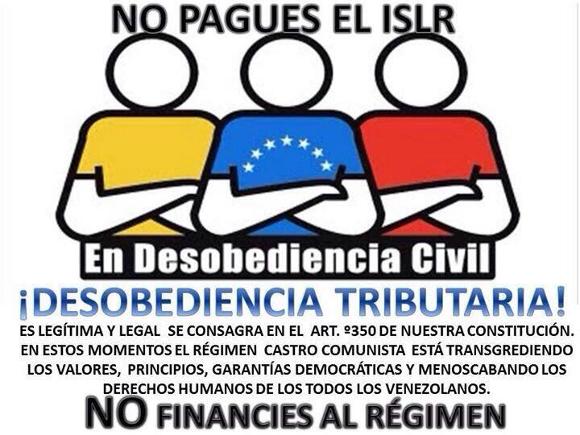 No Pagues El ISLR en Desobediencia Civil. ¡Desobediencia Tributaria! Es legítima y legal se consagra en el articulo 350 de nuestra Constitución. En estos momentos el régimen Castro comunista está transgrediendo los valores, principios, garantías democráticas y menoscabando los derechos humanos de todos los venezolanos. No financies al régimen.